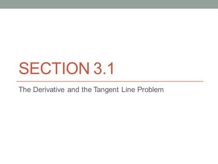 SECTION 3.1 The Derivative and the Tangent Line Problem.