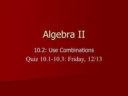 Algebra II 10.2: Use Combinations Quiz 10.1-10.3: Friday, 12/13.