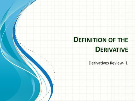 D EFINITION OF THE D ERIVATIVE Derivatives Review- 1.