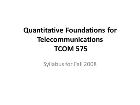 Quantitative Foundations for Telecommunications TCOM 575 Syllabus for Fall 2008.