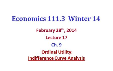 Economics 111.3 Winter 14 February 28 th, 2014 Lecture 17 Ch. 9 Ordinal Utility: Indifference Curve Analysis.