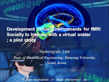 Development Virtual Environments for fMRI Socially to Interact with a virtual avatar ; a pilot study Hyeongrae, Lee Dept. of Biomedical Engineering, Hanyang.