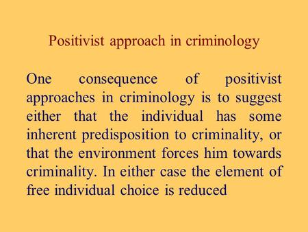 Positivist approach in criminology One consequence of positivist approaches in criminology is to suggest either that the individual has some inherent predisposition.