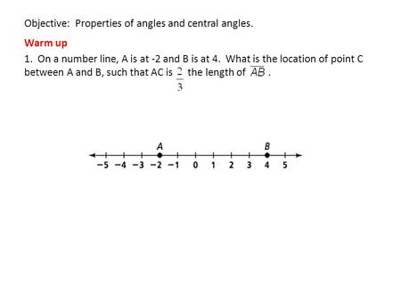 Objective: Properties of angles and central angles. Warm up 1. On a number line, A is at -2 and B is at 4. What is the location of point C between A and.