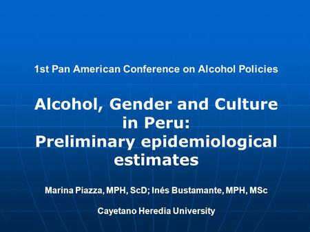 1st Pan American Conference on Alcohol Policies Alcohol, Gender and Culture in Peru: Preliminary epidemiological estimates Marina Piazza, MPH, ScD; Inés.