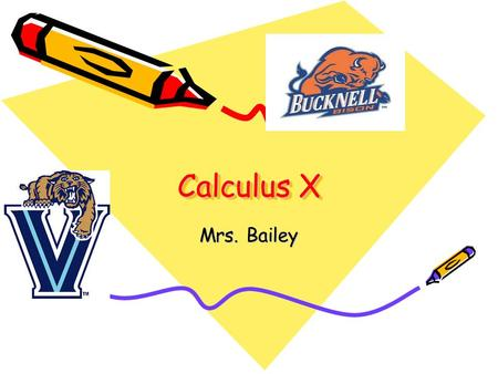 Calculus X Mrs. Bailey. Course Rationale The Calculus X curriculum is designed to give students a thorough introduction into limits, derivatives and integration.