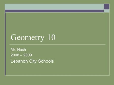 Geometry 10 Mr. Nash 2008 – 2009 Lebanon City Schools.