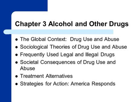 Chapter 3 Alcohol and Other Drugs The Global Context: Drug Use and Abuse Sociological Theories of Drug Use and Abuse Frequently Used Legal and Illegal.