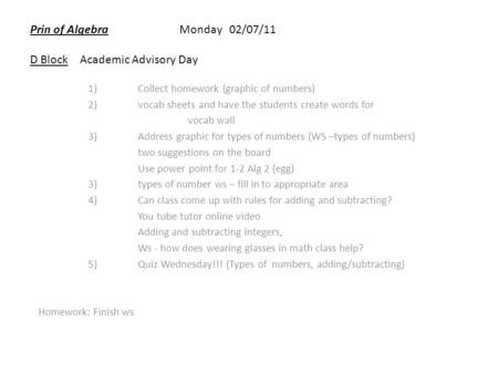 Prin of AlgebraMonday 02/07/11 D BlockAcademic Advisory Day 1)Collect homework (graphic of numbers) 2)vocab sheets and have the students create words for.
