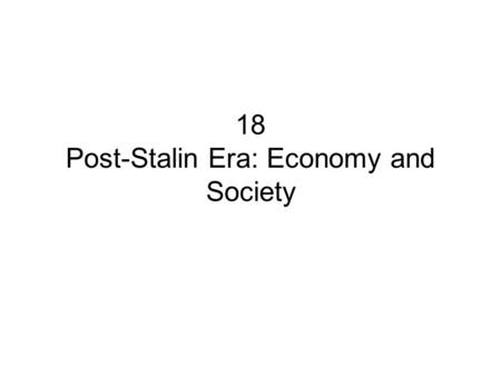 18 Post-Stalin Era: Economy and Society. Overview A.Main Themes B.Demography C.Economy D.Society.
