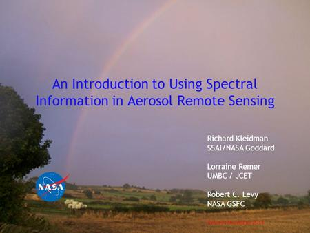An Introduction to Using Spectral Information in Aerosol Remote Sensing Richard Kleidman SSAI/NASA Goddard Lorraine Remer UMBC / JCET Robert C. Levy NASA.