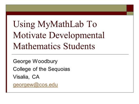 Using MyMathLab To Motivate Developmental Mathematics Students George Woodbury College of the Sequoias Visalia, CA