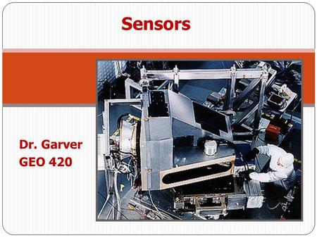 Dr. Garver GEO 420 Sensors. So far we have discussed the nature and properties of electromagnetic radiation Sensors - gather and process information detect.