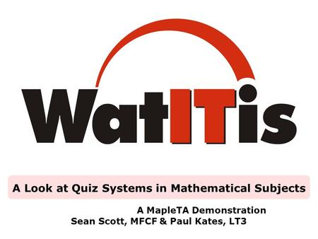 A Look at Quiz Systems in Mathematical Subjects A MapleTA Demonstration Sean Scott, MFCF & Paul Kates, LT3.
