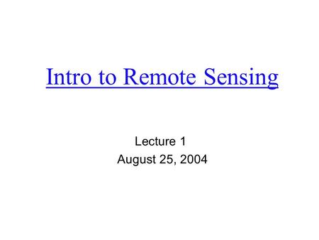 Intro to Remote Sensing Lecture 1 August 25, 2004.