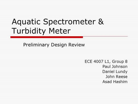 Aquatic Spectrometer & Turbidity Meter Preliminary Design Review ECE 4007 L1, Group 8 Paul Johnson Daniel Lundy John Reese Asad Hashim.