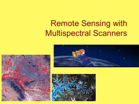 Remote Sensing with Multispectral Scanners. Multispectral scanners First developed in early 1970's Why use? Concept: Gather data from very specific wavelengths.