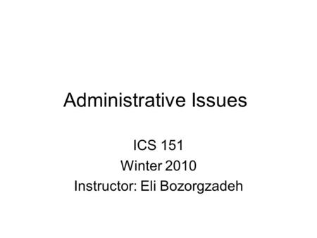 Administrative Issues ICS 151 Winter 2010 Instructor: Eli Bozorgzadeh.