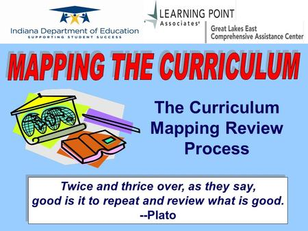 The Curriculum Mapping Review Process Twice and thrice over, as they say, good is it to repeat and review what is good. --Plato.