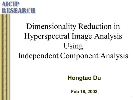 Dimensionality Reduction in Hyperspectral Image Analysis Using Independent Component Analysis Hongtao Du Feb 18, 2003.