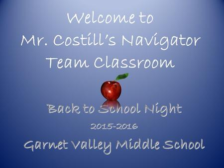 Welcome to Mr. Costill's Navigator Team Classroom Back to School Night 2015-2016 Garnet Valley Middle School.