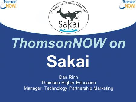 ThomsonNOW on Sakai Dan Rinn Thomson Higher Education Manager, Technology Partnership Marketing.