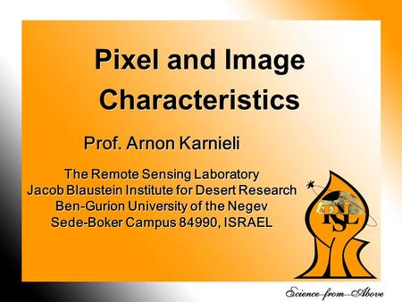 1 Pixel and Image Characteristics Prof. Arnon Karnieli The Remote Sensing Laboratory Jacob Blaustein Institute for Desert Research Ben-Gurion University.