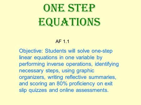 ONE STEP EQUATIONS AF 1.1 Objective: Students will solve one-step linear equations in one variable by performing inverse operations, identifying necessary.