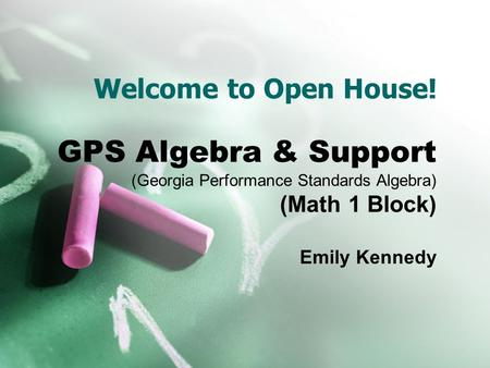 Welcome to Open House! GPS Algebra & Support (Georgia Performance Standards Algebra) (Math 1 Block) Emily Kennedy.
