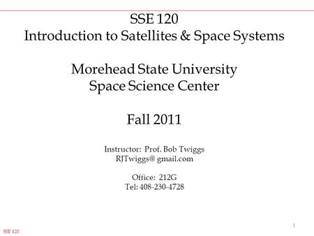 SSE 120 Introduction to Satellites & Space Systems Morehead State University Space Science Center Fall 2011 Instructor: Prof. Bob Twiggs gmail.com.