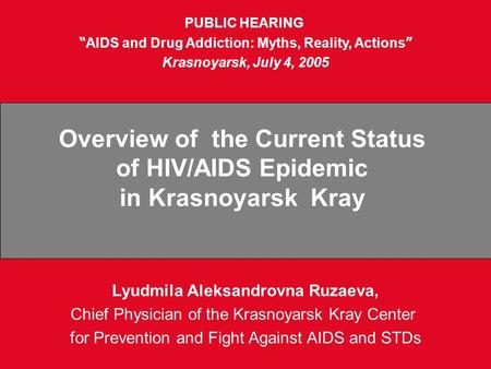 "Lyudmila Aleksandrovna Ruzaeva, Chief Physician of the Krasnoyarsk Kray Center for Prevention and Fight Against AIDS and STDs PUBLIC HEARING "" AIDS and."
