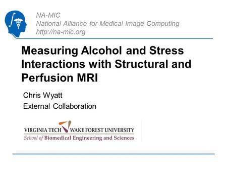 NA-MIC National Alliance for Medical Image Computing  Measuring Alcohol and Stress Interactions with Structural and Perfusion MRI Chris.