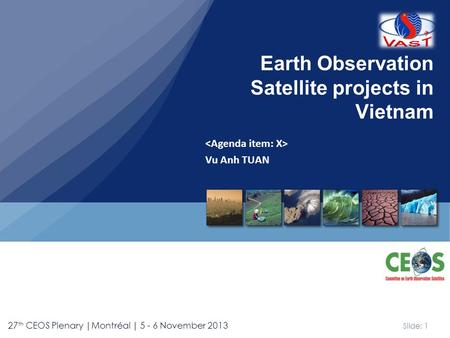 Slide: 1 27 th CEOS Plenary |Montréal | 5 - 6 November 2013 Vu Anh TUAN Earth Observation Satellite projects in Vietnam.