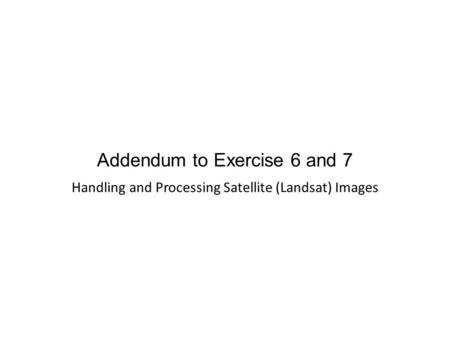 Addendum to Exercise 6 and 7 Handling and Processing Satellite (Landsat) Images.