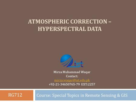 ATMOSPHERIC CORRECTION – HYPERSPECTRAL DATA Course: Special Topics in Remote Sensing & GIS Mirza Muhammad Waqar Contact: +92-21-34650765-79.