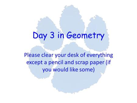 Day 3 in Geometry Please clear your desk of everything except a pencil and scrap paper (if you would like some)