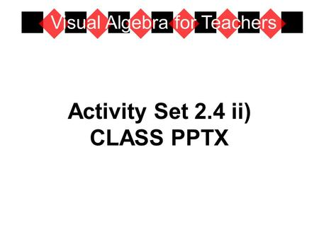 Activity Set 2.4 ii) CLASS PPTX Visual Algebra for Teachers.