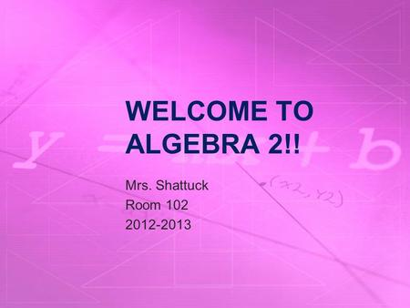 WELCOME TO ALGEBRA 2!! Mrs. Shattuck Room 102 2012-2013.
