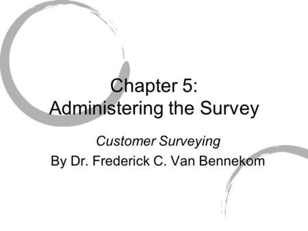 Chapter 5: Administering the Survey Customer Surveying By Dr. Frederick C. Van Bennekom.