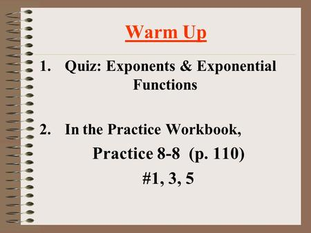 Warm Up 1.Quiz: Exponents & Exponential Functions 2.In the Practice Workbook, Practice 8-8 (p. 110) #1, 3, 5.