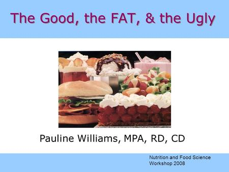 The Good, the FAT, & the Ugly Pauline Williams, MPA, RD, CD Nutrition and Food Science Workshop 2008.