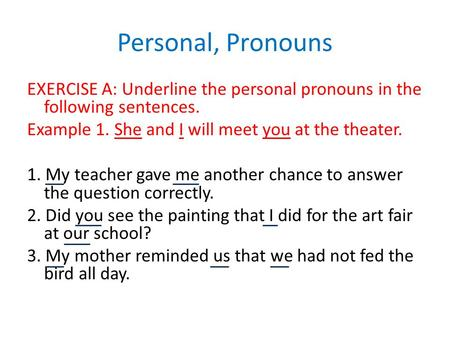 Personal, Pronouns EXERCISE A: Underline the personal pronouns in the following sentences. Example 1. She and I will meet you at the theater. 1. My teacher.