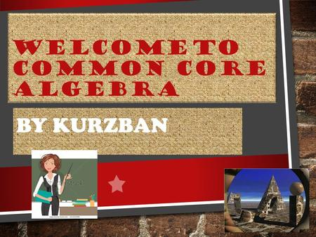 WELCOME TO COMMON CORE ALGEBRA BY KURZBAN. WHERE DO I FIND OUT ABOUT CLASSROOM EXPECTATIONS, POLICIES, GRADING RULES, WEBSITE LINKS, MATERIAL NEEDED?