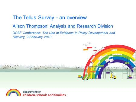 The Tellus Survey - an overview Alison Thompson: Analysis and Research Division DCSF Conference: The Use of Evidence in Policy Development and Delivery,
