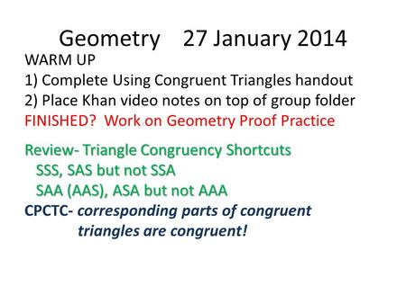 Geometry 27 January 2014 WARM UP 1) Complete Using Congruent Triangles handout 2) Place Khan video notes on top of group folder FINISHED? Work on Geometry.