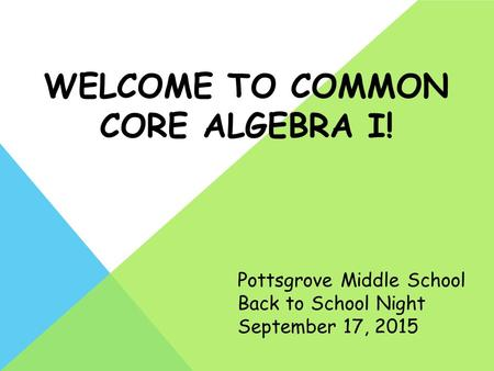 WELCOME TO COMMON CORE ALGEBRA I! Pottsgrove Middle School Back to School Night September 17, 2015.