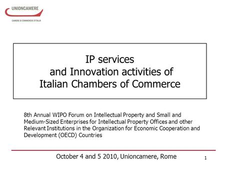 1 IP services and Innovation activities of Italian Chambers of Commerce October 4 and 5 2010, Unioncamere, Rome 8th Annual WIPO Forum on Intellectual Property.