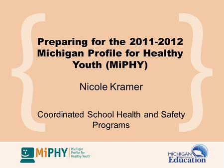 Preparing for the 2011-2012 Michigan Profile for Healthy Youth (MiPHY) Nicole Kramer Coordinated School Health and Safety Programs.