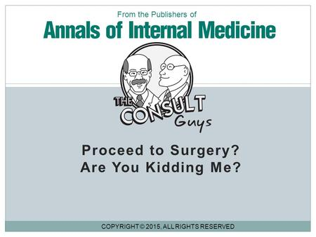 Proceed to Surgery? Are You Kidding Me? COPYRIGHT © 2015, ALL RIGHTS RESERVED From the Publishers of.