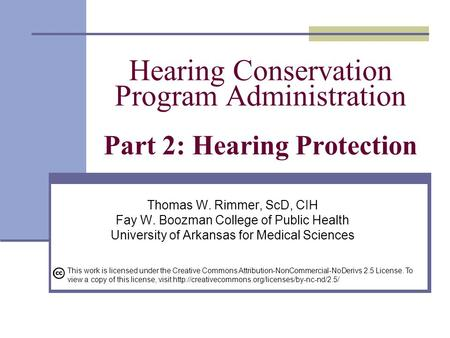 Hearing Conservation Program Administration Part 2: Hearing Protection Thomas W. Rimmer, ScD, CIH Fay W. Boozman College of Public Health University of.